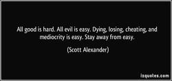 All good is hard. All evil is easy. Dying, losing, cheating, and 