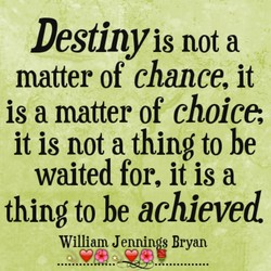 Destinyis not a matter of chance, it is a matter of choice, it is not a thing to be waited for, it is a thing to be achieved William Jennin s Bryan