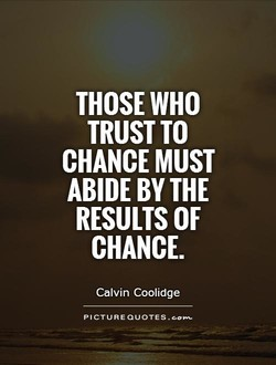 THOSE WHO TRUST TO CHANCE MUST ABIDE BY THE RESULTS OF CHANCE. Calvin Coolidge