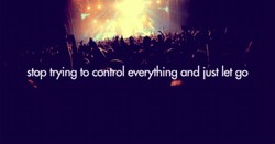 stop trying to control everything and iust let go