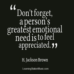 Don't forget, aperson's greatest emotional need is to feel appreciated. H. Jackson Brown