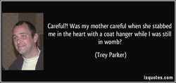 Careful?! Was my mother careful when she stabbed 