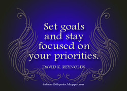 Set goals and stay focused on ydur priorities: K REYNOLDS @abacus1001quotes.blo gspot.com