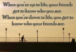 When you tre up in life, your friends 