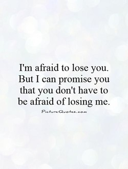 I'm afraid to lose you. 