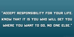 -ACCEPT RESPONSIBILITY FOR YOUR LIFE. KNOW THAT IT IS you WHO WILL GET YOU WHERE YOU WANT TO GO. NO ONE ELSE.-