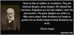 Have no fear of robbers or murderers. They are 