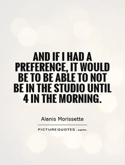 AND IF I HAD A PREFERENCE, IT WOULD BE TO BE ABLE TO NOT BE IN THE STUDIO UNTIL 4 IN THE MORNING. Alanis Morissette PICTURE QUOTES .