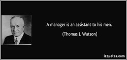 A manager is an assistant to his men. 