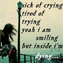 sick of cryin tired of trying yeah i am smiling but inside.i'm