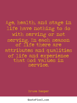 Age, health, and stage in life have nothing to do with serving or not serving. In each season of 11 fe there are attributes and qualities of life and experience that God values in service. Bruce Kemper QuotePixeI. con