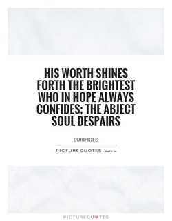 HIS WORTH SHINES FORTH THE BRIGHTEST WHO IN HOPE ALWAYS CONFIDES; THE ABJECT SOUL DESPAIRS EURIPIDES PICTURE QUOTES. PICTUREQU.TES