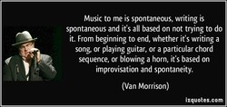 Music to me is spontaneous, writing is 