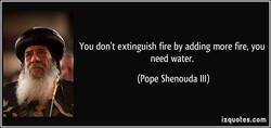 You don't extinguish fire by adding more fire, you 