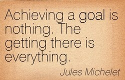Achieving a goal is nothing. The getting there is everything Jules Miche/et