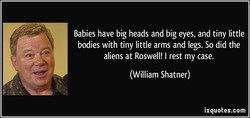 Babies have big heads and big eyes, and tiny little 