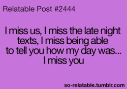 Relatable Post #2444 I miss us, I miss the late night texts, I miss being able to tell you how my day was... I miss you so-relatable.tumblr.com