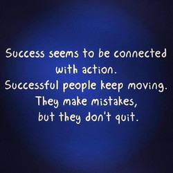 Success seems to be connected With action. Successful people keep moving. The9 make mistakes, bot the9 don't Wit.