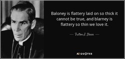 Baloney is flattery laid on so thick it 