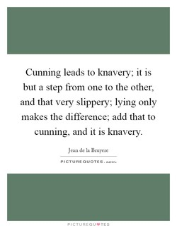 Cunning leads to knavery; it is 