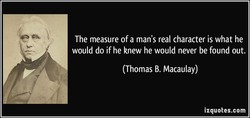 The measure of a man's real character is what he 