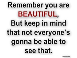 Remember you are BEAUTIFUL, But keep in mind that not everyone's gonna be able to see that. —Unknown