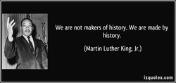 We are not makers of history. We are made by 
