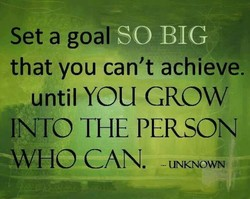 Set a goal SO BIG that you can't achieve. until YOU GROW INTO THE PERSON *WHO CAN. UN040WN