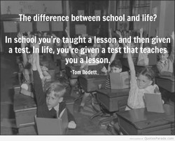 —The difference between school and life? 