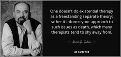 One doesn't do existential therapy 