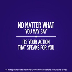 NO MATTER WHAT YOU MAY SAY ITS YOUR ACTION THAT SPEAKS YOU For more picture quotes refer http://www.mydearvalentine.com/picture-quotes/