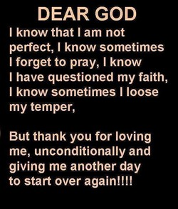 DEAR GOD I know that I am not perfect, I know sometimes I forget to pray, I know I have questioned my faith, I know sometimes I loose my temper, But thank you for loving me, unconditionally and giving me another day to start over again!!!!