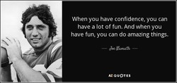 When you have confidence, you can 