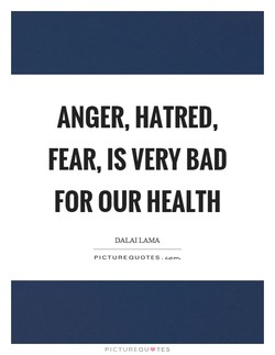 ANGER, HATRED, FEAR, IS VERY BAD FOR OUR HEALTH DALAI LAMA PICTURE QUOTES. PICTUREQLJ•TES