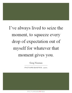 I've always lived to seize the 