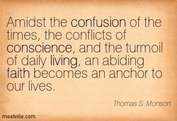 Amidst the confusion of the times, the conflic s of conscience, and the turmoil of daily living, an abiding faith becomes an anchor o our lives. Thomas S. Monson meetvill