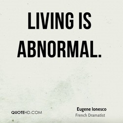 LIVING IS ABNORMAL. Eugene lonesco QUOTEHD.COM French Dramatist