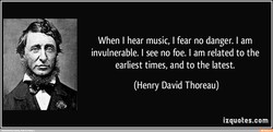 When I hear music, I fear no danger. I am 