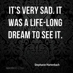 IT'S VERY SAD. IT WAS A -LONG DREAM TO SEE IT. Stephanie Hartenbach QUOTEHD.COM