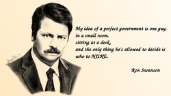 My idea of a perfect government is one guy, 