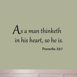 As a man thinketh in his heart, so he is. Proverbs 23:7