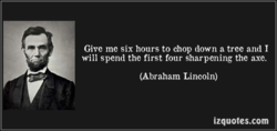 Give me six hours to chop down a tree and I 
