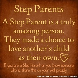 Step Parents A Step Parent is a truly amazing person. They made a choice to love another's child as their own. If you are a Yep Paren+ or yu krow soaneore is slmre fhs yur wall pray. FACEBOOK.COM/MOTHERHOOD.ORG