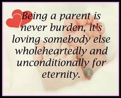 ing a parent is ever burddnßitts loving somebody else wholehearte ly and uncohdition I y for eternity.