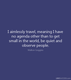 I aimlessly travel, meaning I have 