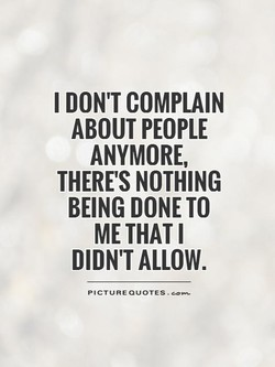 I DON'T COMPLAIN ABOUT PEOPLE ANYMORE, THERE'S NOTHING BEING DONE TO DIDN'T ALLOW. PICTURE QUOTES .