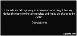 If the arts are held up solely as a means of social insight, fantasy is denied the chance to be commonplace and reality the chance to be exotic. (Richard Eyre) izquotes.com