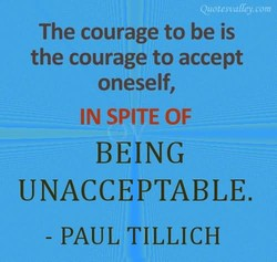 The courage to be is the courage to accept oneself, IN SPITE OF BEING UNACCEPTABLE. - PAUL TILLICH