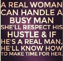 REAL WOMAN CAN HANDLE A BUSY MAN SHEILL RESPECT HIS HUSTLE & IF HEIS A REAL MAN, HEILL KNOW HOW O MAKE TIME FOR HER.
