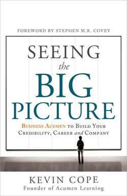 FOREWORD BY STEPHEN M.R. COVEY SEEING the BIG PICTURE BUSINESS ACUMEN TO BUILD YOUR CREDIBILITY, CAREER and COM?ANY KEVIN COPE Founder of Acumen Learning